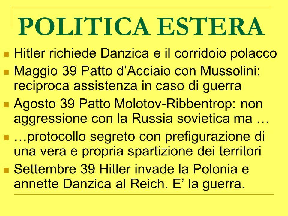 POLITICA ESTERA Hitler richiede Danzica e il corridoio polacco Maggio 39 Patto dAcciaio con Mussolini: reciproca assistenza in caso di guerra Agosto 3