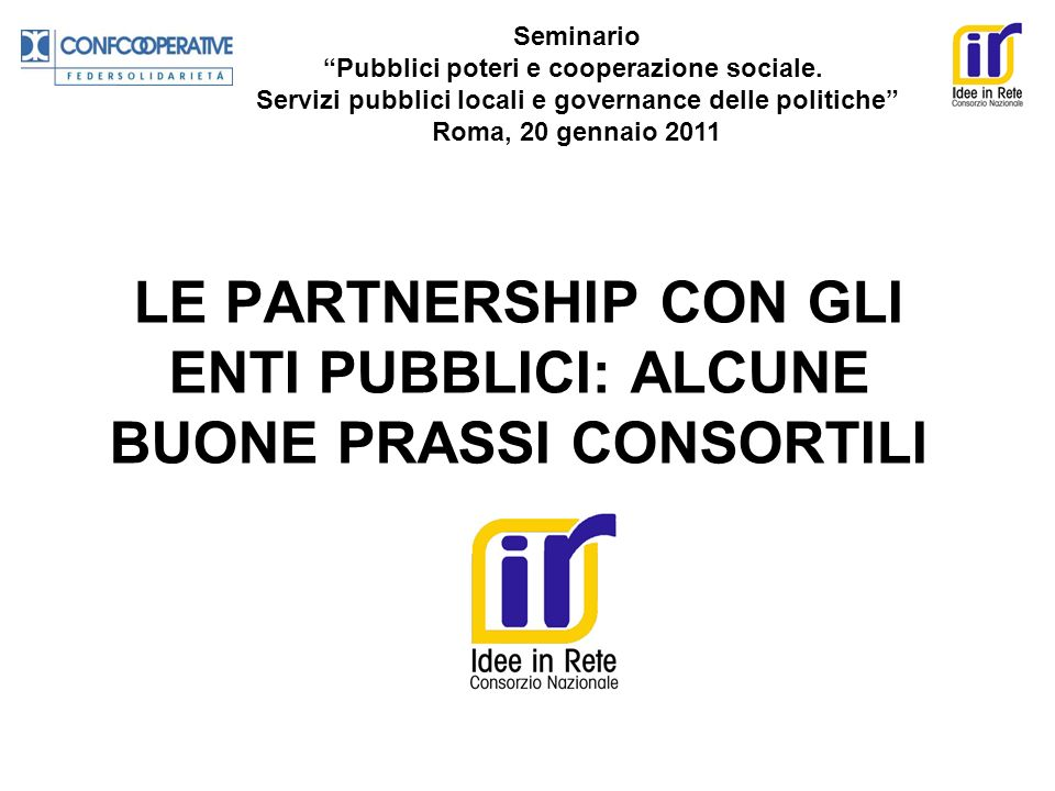 LE PARTNERSHIP CON GLI ENTI PUBBLICI: ALCUNE BUONE PRASSI CONSORTILI Seminario Pubblici poteri e cooperazione sociale. Servizi pubblici locali e gover