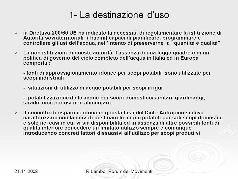 21.11.2008R.Lembo Forum dei Movimenti 1- La destinazione duso la Direttiva 200/60 UE ha indicato la necessità di regolamentare la istituzione di Autorità sovraterritoriali ( bacini) capaci di pianificare, programmare e controllare gli usi dellacqua, nellintento di preservarne la quantità e qualità la Direttiva 200/60 UE ha indicato la necessità di regolamentare la istituzione di Autorità sovraterritoriali ( bacini) capaci di pianificare, programmare e controllare gli usi dellacqua, nellintento di preservarne la quantità e qualità La non istituzioni di queste autorità, lassenza di una legge quadro e di un politica di governo del ciclo completo dellacqua in Italia ed in Europa comporta : La non istituzioni di queste autorità, lassenza di una legge quadro e di un politica di governo del ciclo completo dellacqua in Italia ed in Europa comporta : - fonti di approvvigionamento idonee per scopi potabili sono utilizzate per scopi industriali - fonti di approvvigionamento idonee per scopi potabili sono utilizzate per scopi industriali - situazioni di utilizzo di acque potabili per scopi irrigui - situazioni di utilizzo di acque potabili per scopi irrigui - potabilizzazione delle acque per scopi domestico/sanitari, giardinaggi, strade, cioè per usi non alimentare.