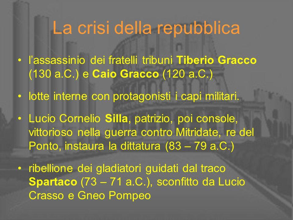 La crisi della repubblica lassassinio dei fratelli tribuni Tiberio Gracco (130 a.C.) e Caio Gracco (120 a.C.) lotte interne con protagonisti i capi mi