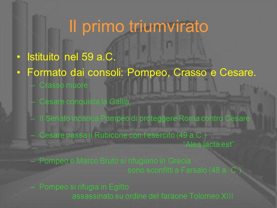 Il primo triumvirato Istituito nel 59 a.C. Formato dai consoli: Pompeo, Crasso e Cesare. –Crasso muore –Cesare conquista la Gallia –Il Senato incarica