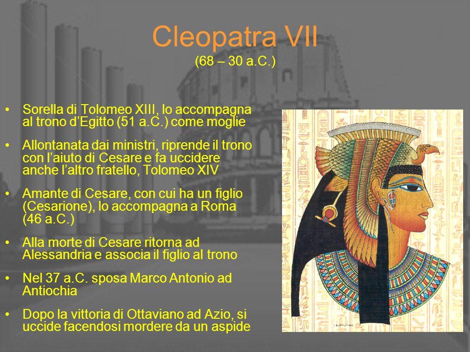 Cleopatra VII (68 – 30 a.C.) Sorella di Tolomeo XIII, lo accompagna al trono dEgitto (51 a.C.) come moglie Allontanata dai ministri, riprende il trono