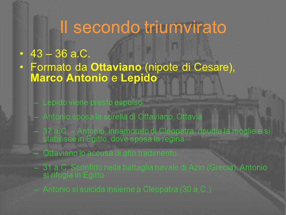 Il secondo triumvirato 43 – 36 a.C. Formato da Ottaviano (nipote di Cesare), Marco Antonio e Lepido –Lepido viene presto espulso –Antonio sposa la sor