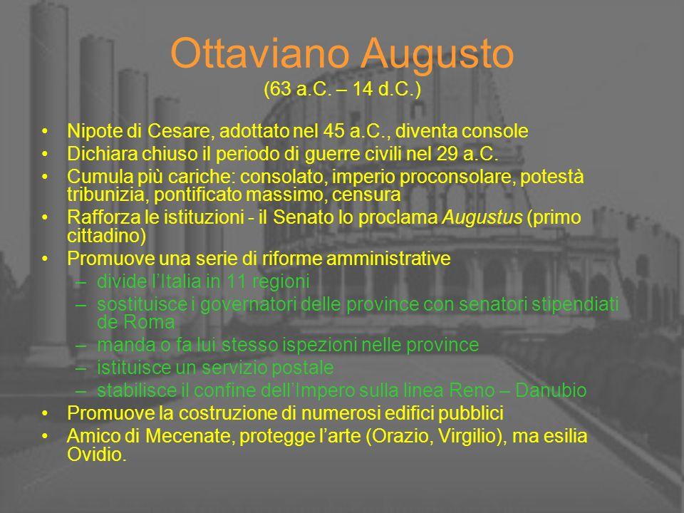 Ottaviano Augusto (63 a.C. – 14 d.C.) Nipote di Cesare, adottato nel 45 a.C., diventa console Dichiara chiuso il periodo di guerre civili nel 29 a.C.