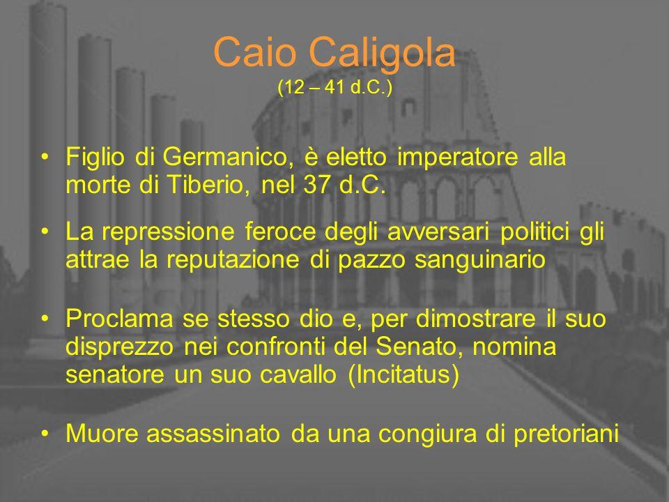 Caio Caligola (12 – 41 d.C.) Figlio di Germanico, è eletto imperatore alla morte di Tiberio, nel 37 d.C. La repressione feroce degli avversari politic