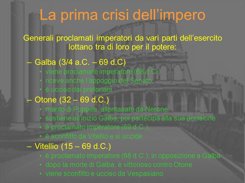 La prima crisi dellimpero Generali proclamati imperatori da vari parti dellesercito lottano tra di loro per il potere: –Galba (3/4 a.C. – 69 d.C) vien