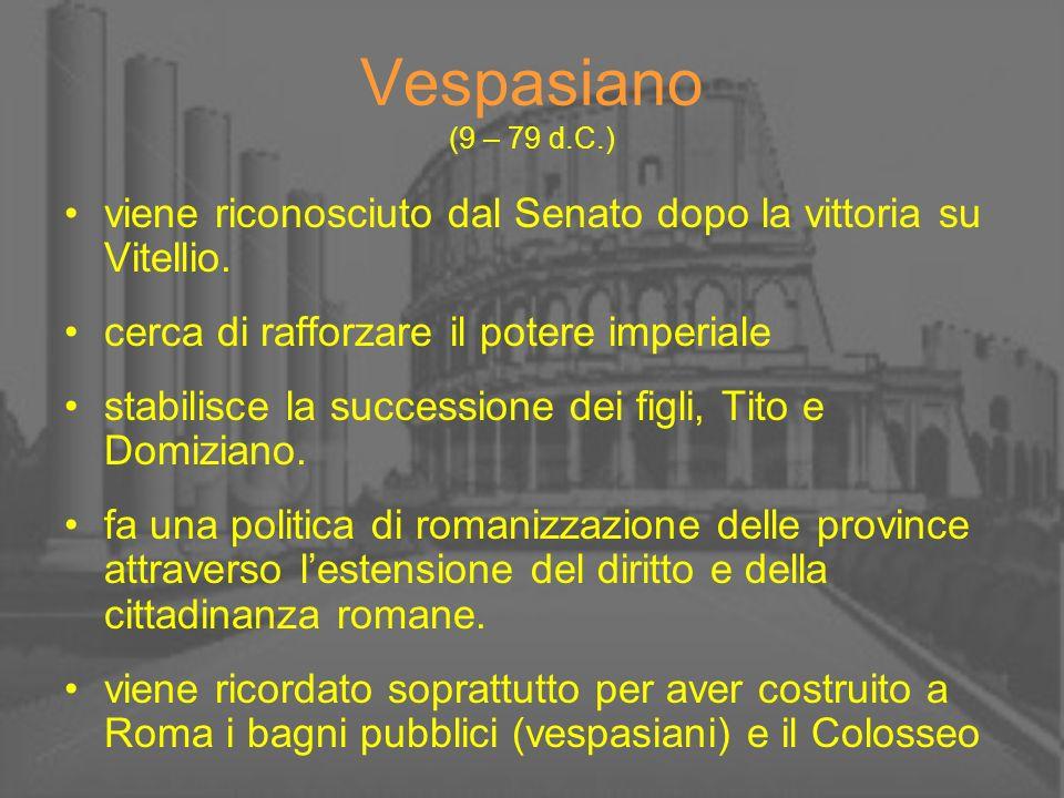 Vespasiano (9 – 79 d.C.) viene riconosciuto dal Senato dopo la vittoria su Vitellio. cerca di rafforzare il potere imperiale stabilisce la successione
