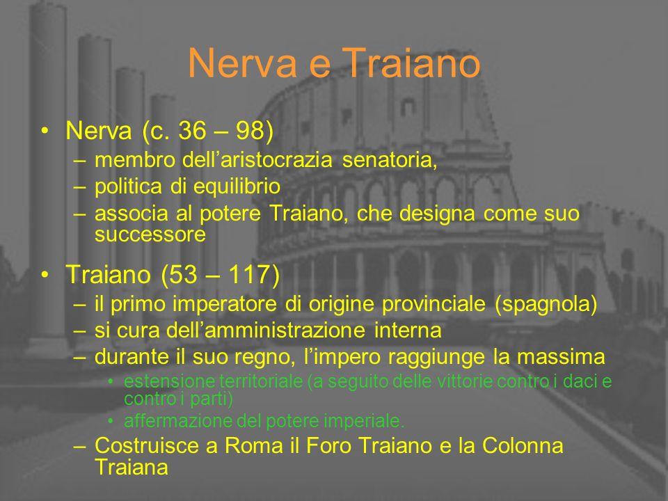 Nerva e Traiano Nerva (c. 36 – 98) –membro dellaristocrazia senatoria, –politica di equilibrio –associa al potere Traiano, che designa come suo succes