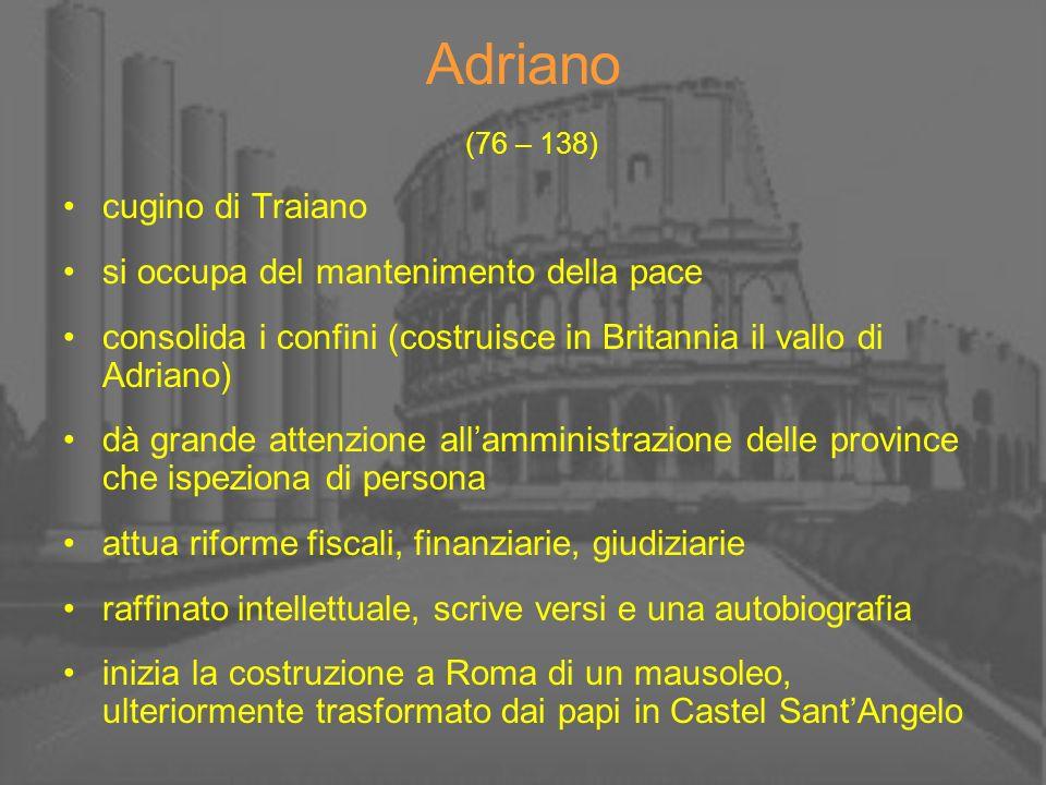 Adriano (76 – 138) cugino di Traiano si occupa del mantenimento della pace consolida i confini (costruisce in Britannia il vallo di Adriano) dà grande