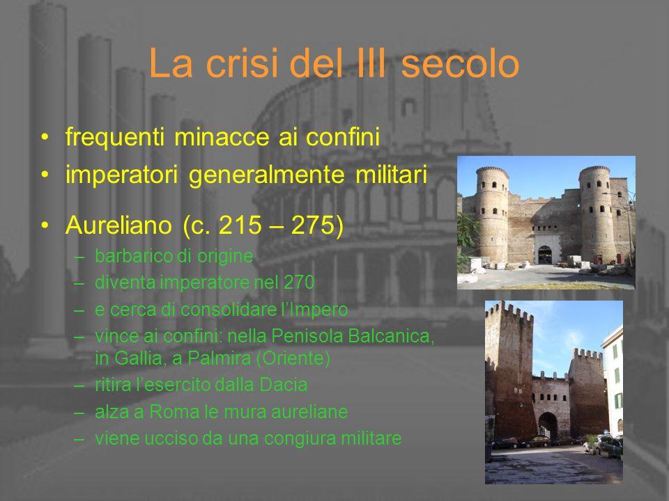 La crisi del III secolo frequenti minacce ai confini imperatori generalmente militari Aureliano (c. 215 – 275) –barbarico di origine –diventa imperato