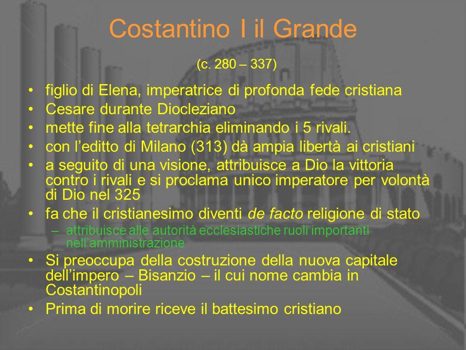 Costantino I il Grande (c. 280 – 337) figlio di Elena, imperatrice di profonda fede cristiana Cesare durante Diocleziano mette fine alla tetrarchia el
