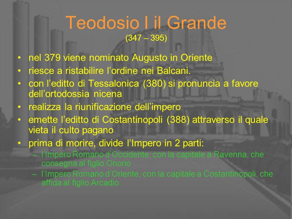 Teodosio I il Grande (347 – 395) nel 379 viene nominato Augusto in Oriente riesce a ristabilire lordine nei Balcani. con leditto di Tessalonica (380)