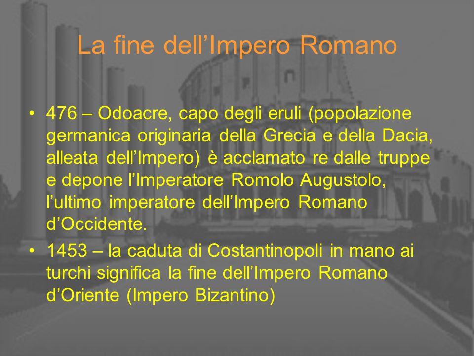 La fine dellImpero Romano 476 – Odoacre, capo degli eruli (popolazione germanica originaria della Grecia e della Dacia, alleata dellImpero) è acclamat