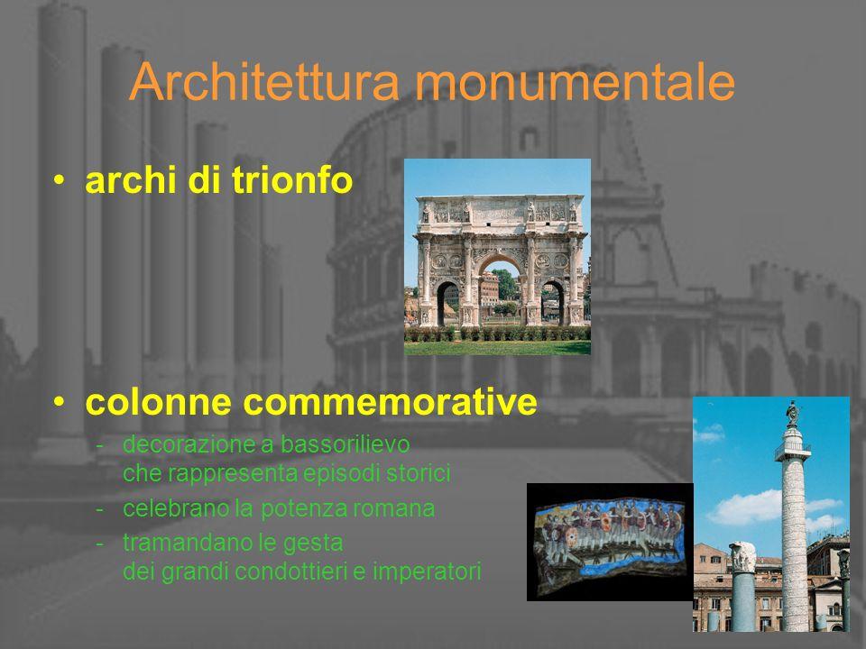 Architettura monumentale archi di trionfo colonne commemorative -decorazione a bassorilievo che rappresenta episodi storici -celebrano la potenza roma