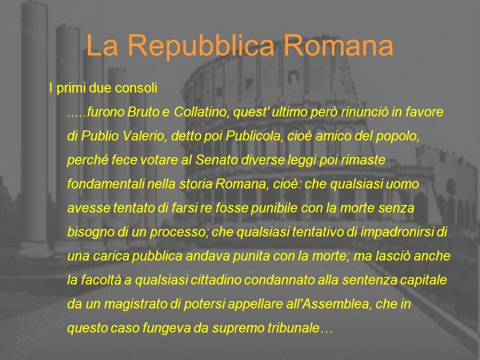 La Repubblica Romana I primi due consoli.....furono Bruto e Collatino, quest' ultimo però rinunciò in favore di Publio Valerio, detto poi Publicola, c
