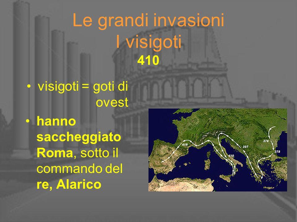 Le grandi invasioni I visigoti 410 visigoti = goti di ovest hanno saccheggiato Roma, sotto il commando del re, Alarico