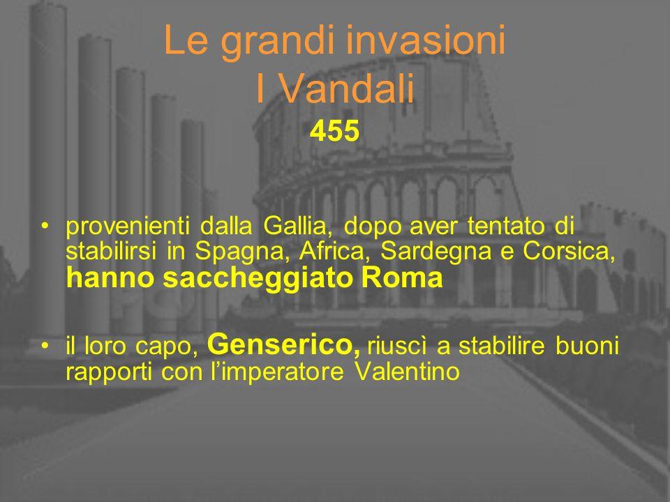 Le grandi invasioni I Vandali 455 provenienti dalla Gallia, dopo aver tentato di stabilirsi in Spagna, Africa, Sardegna e Corsica, hanno saccheggiato