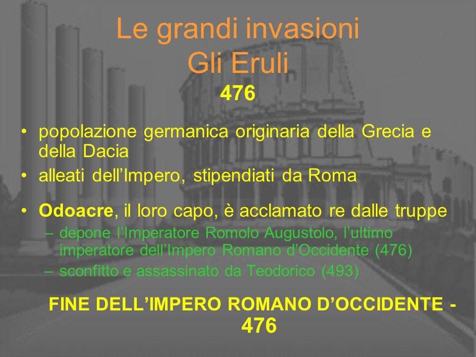 Le grandi invasioni Gli Eruli 476 popolazione germanica originaria della Grecia e della Dacia alleati dellImpero, stipendiati da Roma Odoacre, il loro