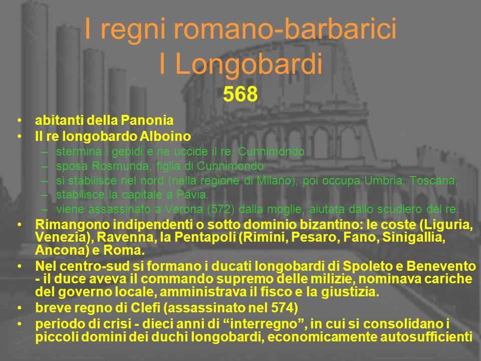 I regni romano-barbarici I Longobardi 568 abitanti della Panonia Il re longobardo Alboino –stermina i gepidi e ne uccide il re, Cunnimondo –sposa Rosm