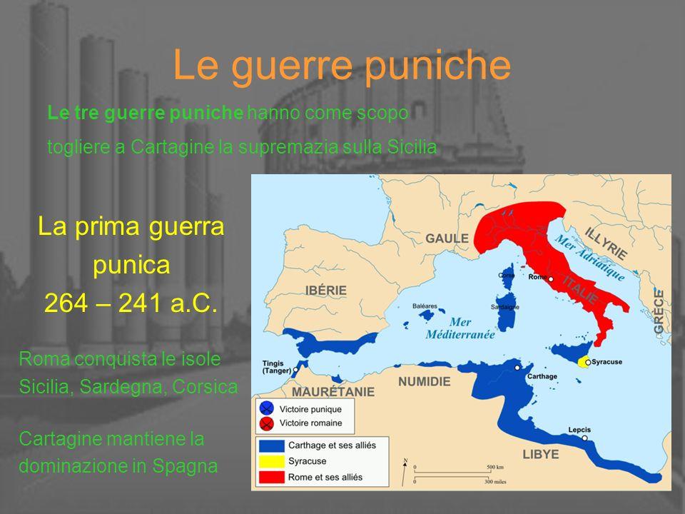 Le guerre puniche La prima guerra punica 264 – 241 a.C. Roma conquista le isole Sicilia, Sardegna, Corsica Cartagine mantiene la dominazione in Spagna