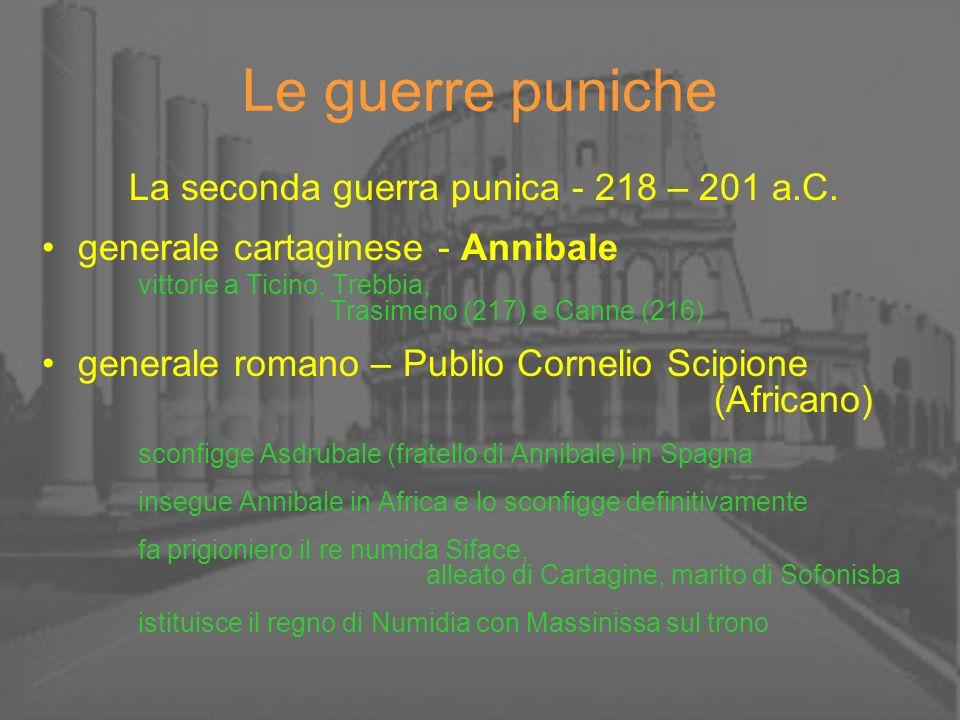 Le guerre puniche La seconda guerra punica - 218 – 201 a.C. generale cartaginese - Annibale vittorie a Ticino, Trebbia, Trasimeno (217) e Canne (216)