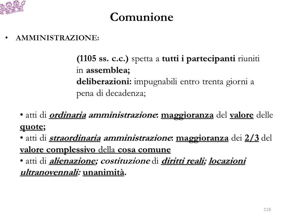 Comunione AMMINISTRAZIONE: tutti i partecipanti assemblea (1105 ss. c.c.) spetta a tutti i partecipanti riuniti in assemblea; deliberazioni deliberazi