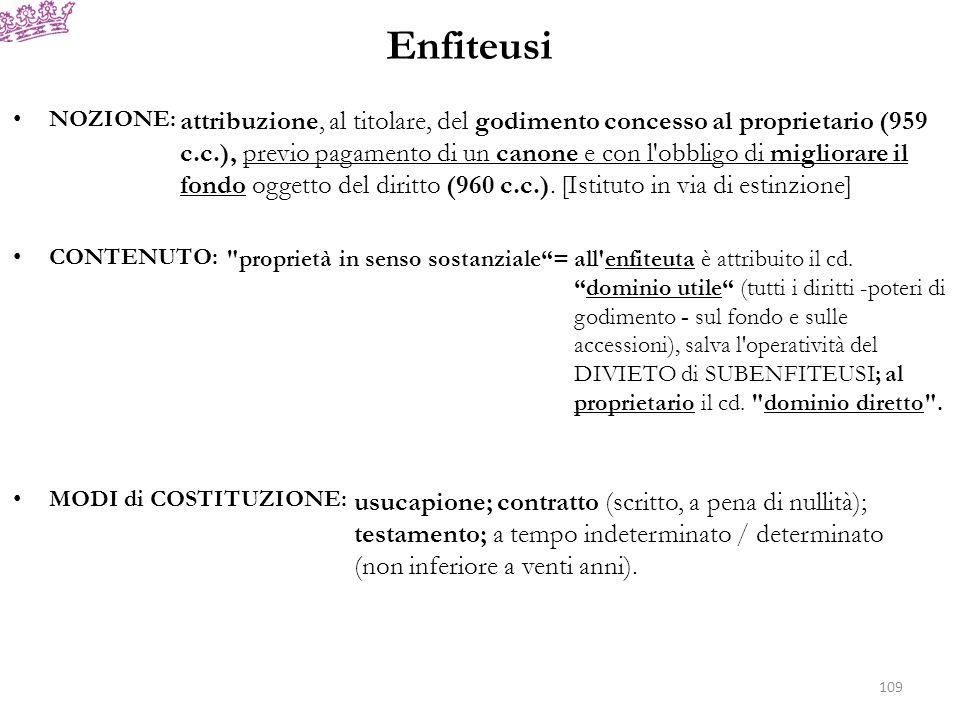 Enfiteusi ESTINZIONE: a) prescrizione per non uso ventennale; b) cadenza del termine; c) rinunzia; d) consolidazione; e) espropriazione per pubblico interesse; f) perimento totale del fondo [in caso di perimento parziale: riduzione proporzionale del canone o rinunzia al diritto] (963 c.c.); g) affrancazione (971 c.c.) (per accordo tra le parti o per pronuncia giurisdizionale): diritto (potestativo) dell enfiteuta all acquisto della proprietà del fondo dietro corresponsione di una somma pari a quindici volte il canone annuo; h) devoluzione (972 c.c.) (analogie sostanziali con l azione di risoluzione): possibilità per il concedente di estinguere l enfiteusi in caso di inadempimento dell obbligo di miglioramento del fondo o di mancato pagamento di due annualità di canone (salvo il positivo esercizio dell azione di affrancazione).