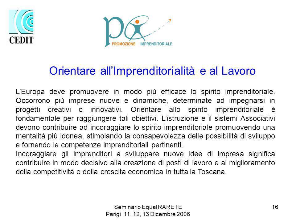 Seminario Equal RARETE Parigi 11, 12, 13 Dicembre 2006 16 Orientare allImprenditorialità e al Lavoro LEuropa deve promuovere in modo più efficace lo spirito imprenditoriale.