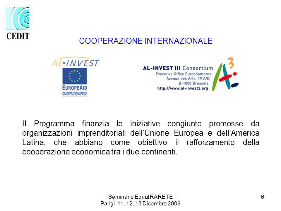 Seminario Equal RARETE Parigi 11, 12, 13 Dicembre 2006 6 Il Programma finanzia le iniziative congiunte promosse da organizzazioni imprenditoriali dellUnione Europea e dellAmerica Latina, che abbiano come obiettivo il rafforzamento della cooperazione economica tra i due continenti.