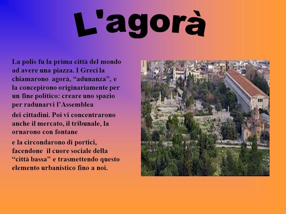 La polis fu la prima città del mondo ad avere una piazza. I Greci la chiamarono agorà, adunanza, e la concepirono originariamente per un fine politico