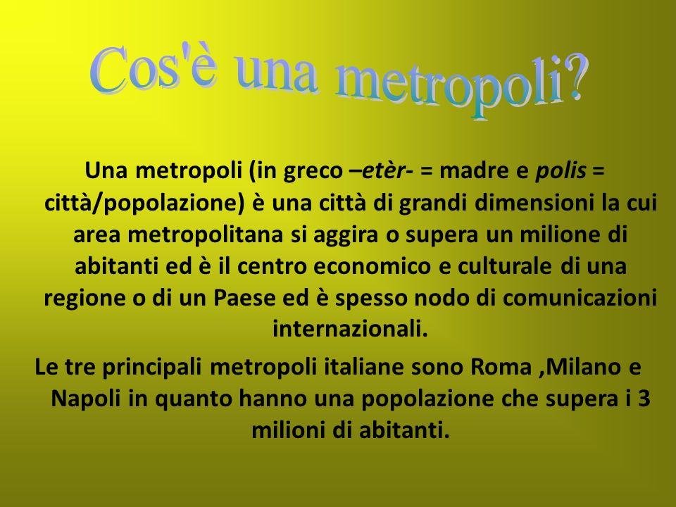 Una metropoli (in greco –etèr- = madre e polis = città/popolazione) è una città di grandi dimensioni la cui area metropolitana si aggira o supera un m