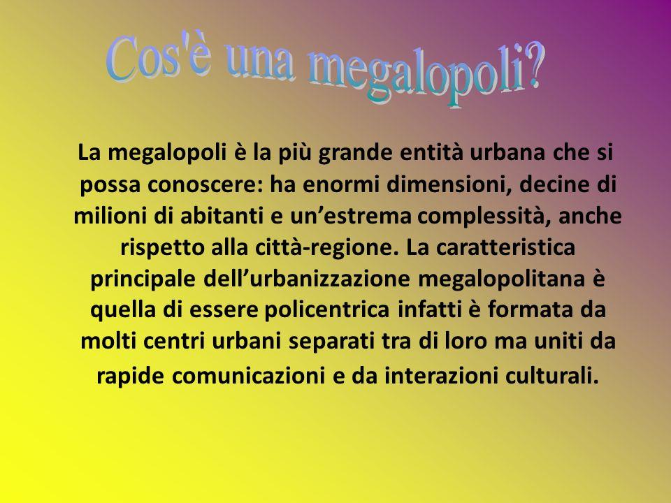 La megalopoli è la più grande entità urbana che si possa conoscere: ha enormi dimensioni, decine di milioni di abitanti e unestrema complessità, anche