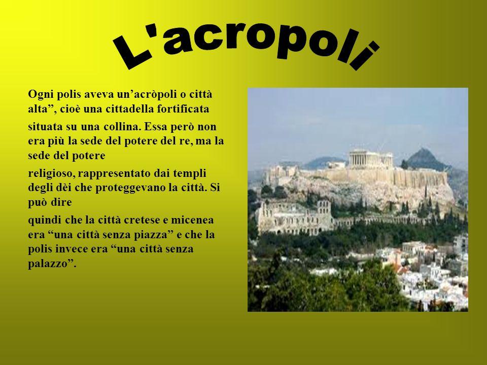 Ogni polis aveva unacròpoli o città alta, cioè una cittadella fortificata situata su una collina. Essa però non era più la sede del potere del re, ma