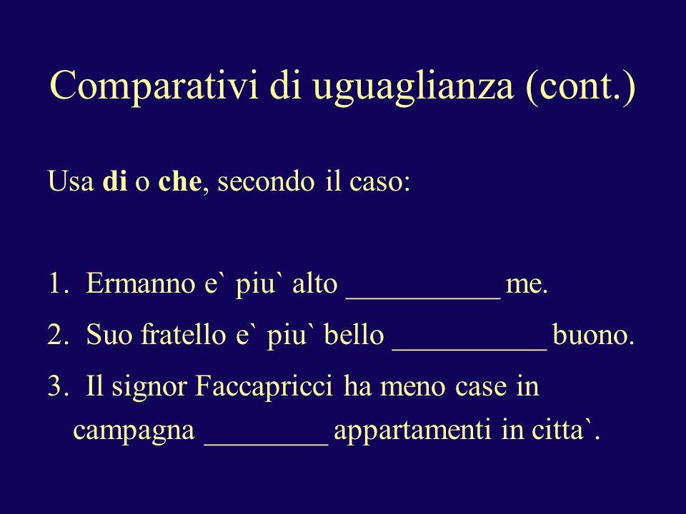 Comparativi di uguaglianza (cont.) Usa di o che, secondo il caso: 1.