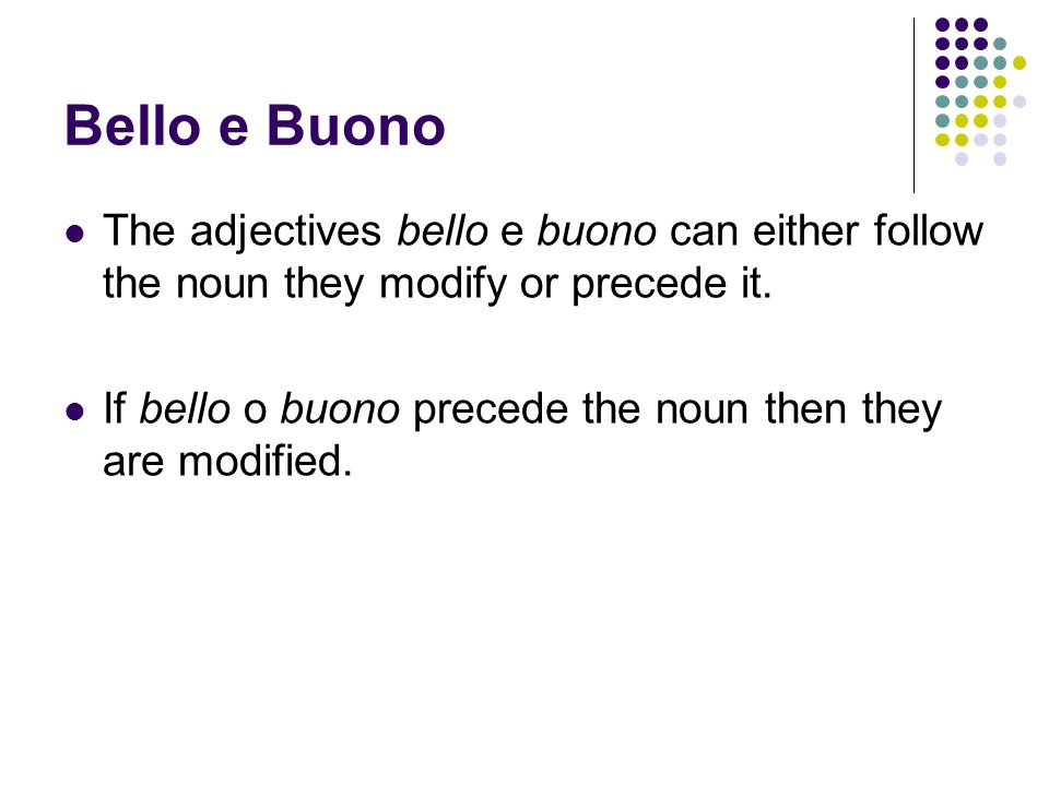 Bello e Buono The adjectives bello e buono can either follow the noun they modify or precede it. If bello o buono precede the noun then they are modif