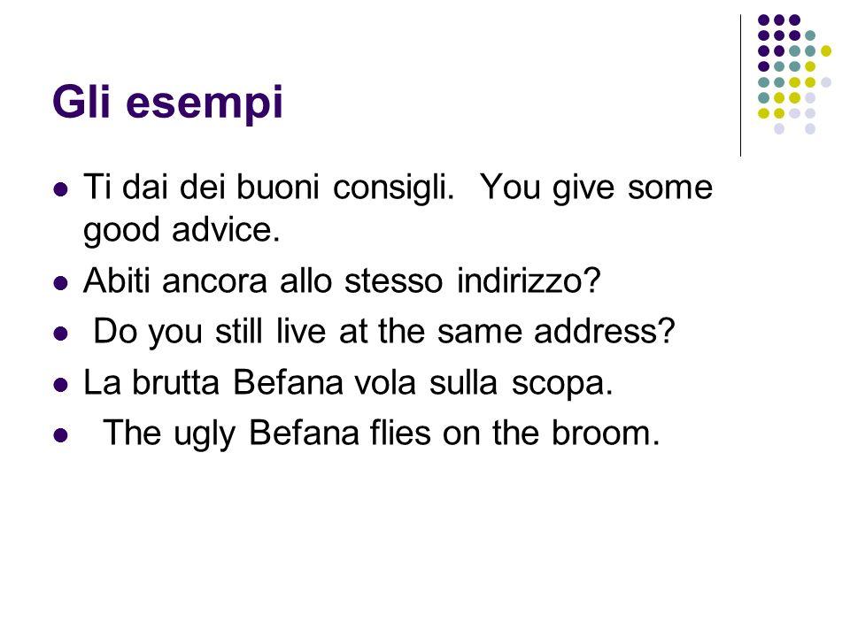 Gli esempi Ti dai dei buoni consigli.You give some good advice.