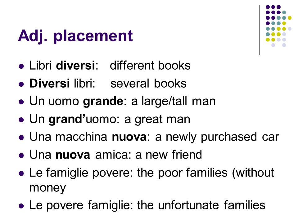 Adj. placement Libri diversi: different books Diversi libri: several books Un uomo grande: a large/tall man Un granduomo: a great man Una macchina nuo