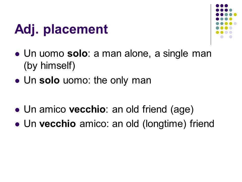 Adj. placement Un uomo solo: a man alone, a single man (by himself) Un solo uomo: the only man Un amico vecchio: an old friend (age) Un vecchio amico:
