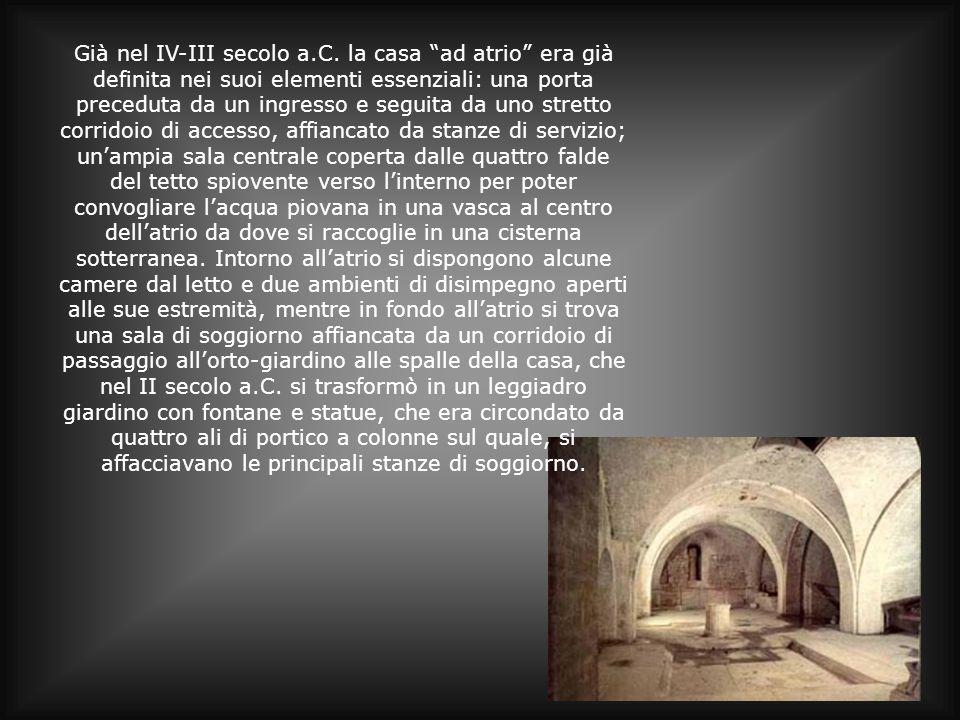 Già nel IV-III secolo a.C. la casa ad atrio era già definita nei suoi elementi essenziali: una porta preceduta da un ingresso e seguita da uno stretto