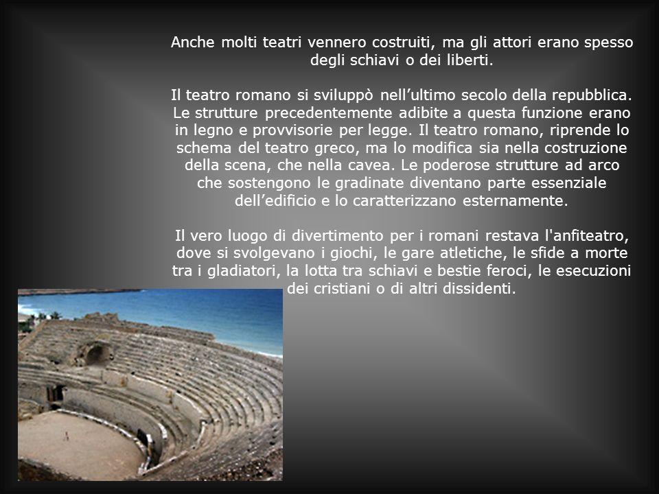 Anche molti teatri vennero costruiti, ma gli attori erano spesso degli schiavi o dei liberti. Il teatro romano si sviluppò nellultimo secolo della rep