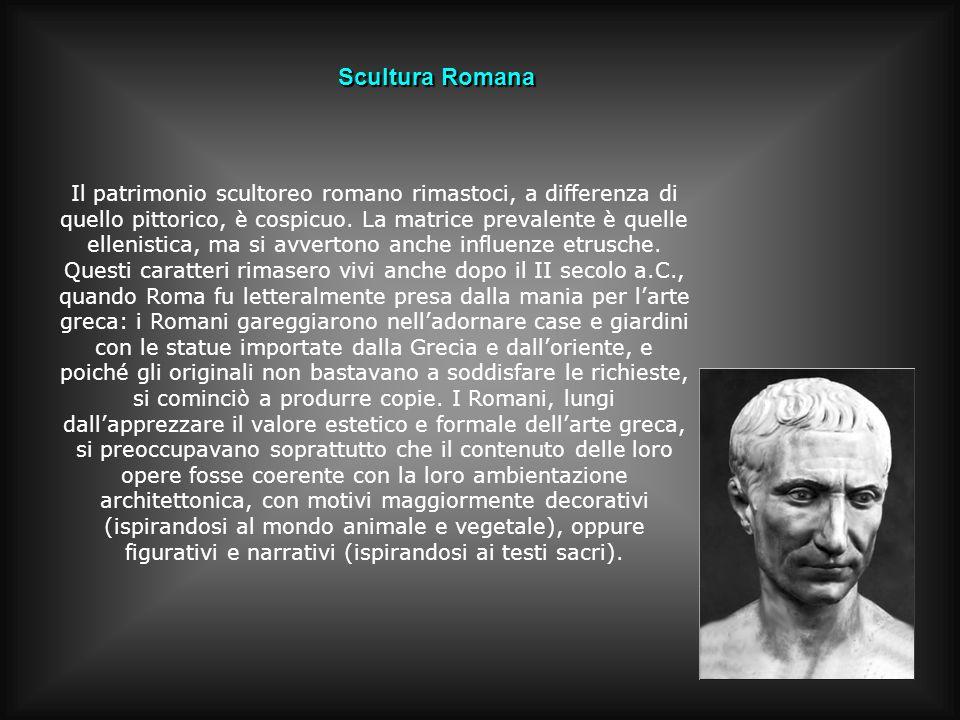 Scultura Romana Il patrimonio scultoreo romano rimastoci, a differenza di quello pittorico, è cospicuo. La matrice prevalente è quelle ellenistica, ma