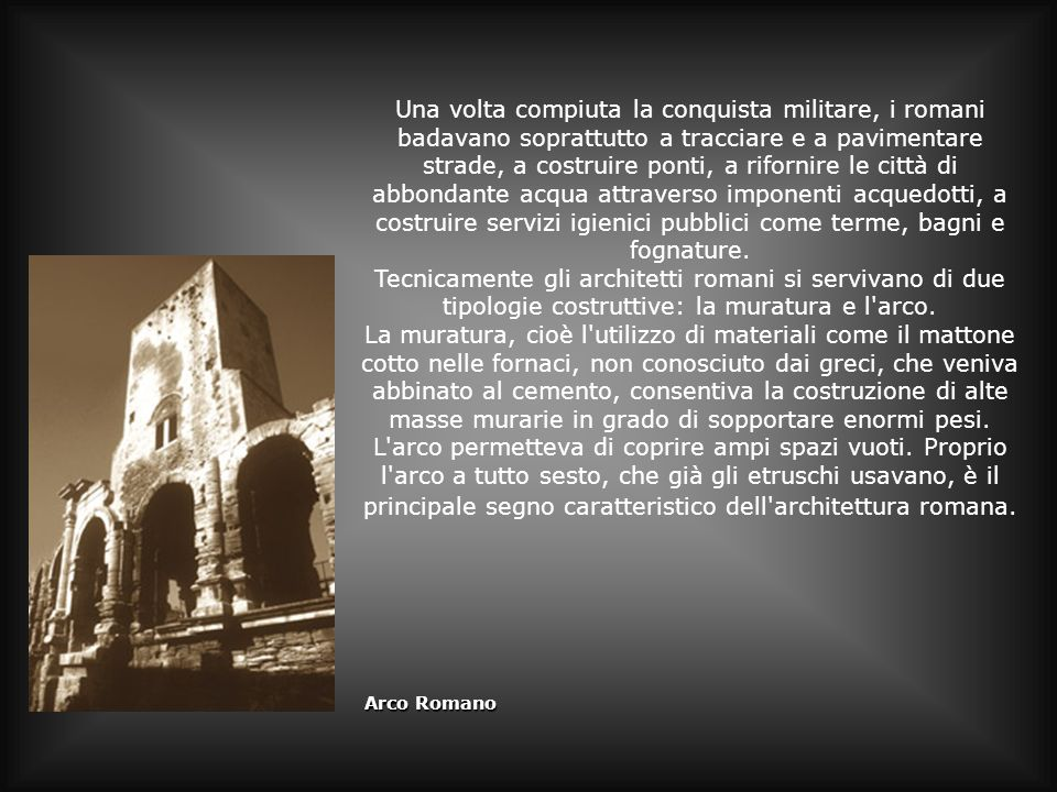 Gli archi e colonne vengono usati dai romani anche come monumenti, per ornamento della città, con un certo valore simbolico: l arco è simbolo di trionfo del condottiero e la colonna è un monumento commemorativo di grandi imprese imperiali.