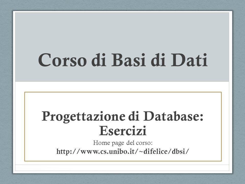 Corso di Basi di Dati Progettazione di Database: Esercizi Home page del corso: http://www.cs.unibo.it/~difelice/dbsi/