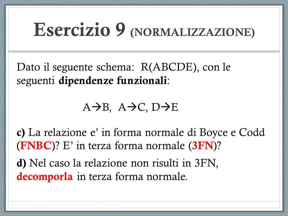 Esercizio 9 (NORMALIZZAZIONE) Dato il seguente schema: R(ABCDE), con le seguenti dipendenze funzionali : A B, A C, D E c) La relazione e in forma normale di Boyce e Codd ( FNBC ).