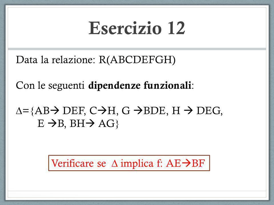 Esercizio 12 Data la relazione: R(ABCDEFGH) Con le seguenti dipendenze funzionali : ={AB DEF, C H, G BDE, H DEG, E B, BH AG} Verificare se implica f: AE BF