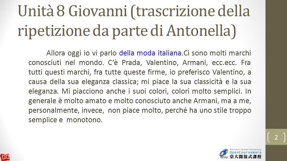 Unità 8 Giovanni (trascrizione della ripetizione da parte di Antonella) Allora oggi io vi parlo della moda italiana.Ci sono molti marchi conosciuti nel mondo.