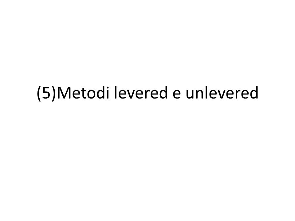 (5)Metodi levered e unlevered