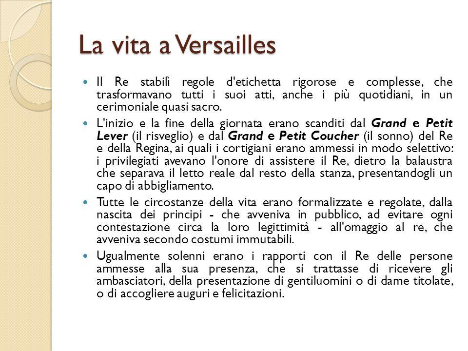 La vita a Versailles Il Re stabilì regole d'etichetta rigorose e complesse, che trasformavano tutti i suoi atti, anche i più quotidiani, in un cerimon