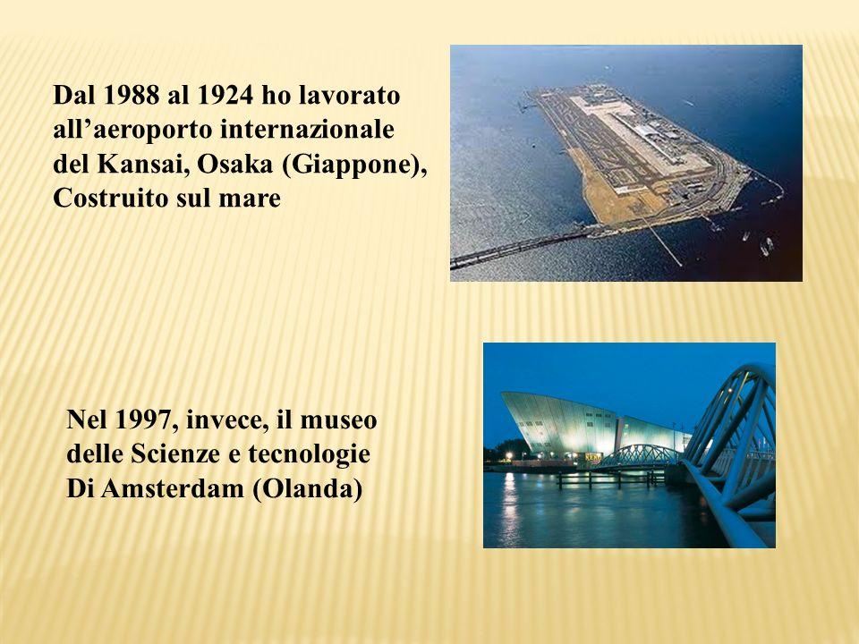 Dal 1988 al 1924 ho lavorato allaeroporto internazionale del Kansai, Osaka (Giappone), Costruito sul mare Nel 1997, invece, il museo delle Scienze e t