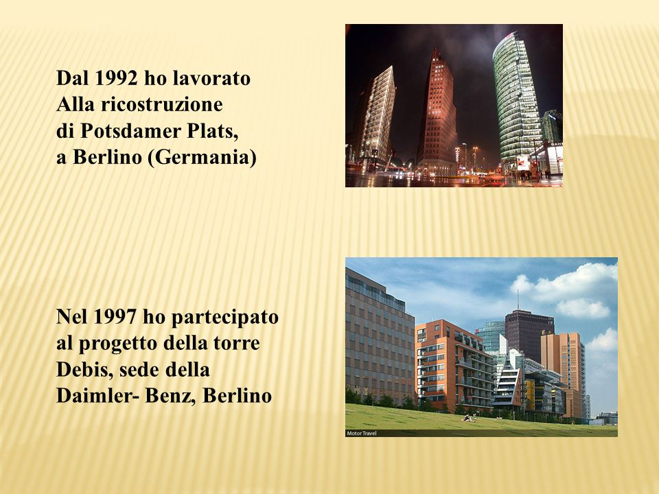 Dal 1992 ho lavorato Alla ricostruzione di Potsdamer Plats, a Berlino (Germania) Nel 1997 ho partecipato al progetto della torre Debis, sede della Dai